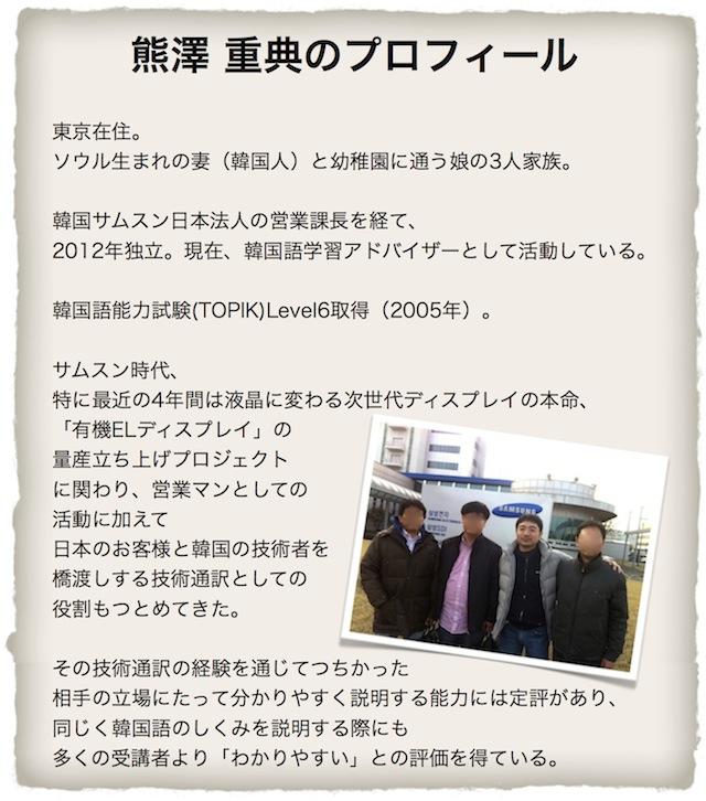 熊澤 重典のプロフィール 韓国サムスン日本法人の営業課長を経て、 2012年独立。現在、ハングル語学習アドバイザーとして活動している。  TOPIK Level6取得(2005年)。 サムスン時代、特に最近の4年間は 液晶に変わる次世代ディスプレイの本命、 「有機ELディスプレイ」の量産立ち上げプロジェクトにも関わり 単なる営業マンとしてだけではなく 日本のお客様と韓国の技術者を橋渡しする 技術通訳としての役割もつとめてきた。  その技術通訳の場でつちかった<br/> 相手の立場にたって分かりやすく説明する能力には定評があり、 同じくハングルのしくみを説明する際にも 多くの受講者より「わかりやすい」との評価を得ている。